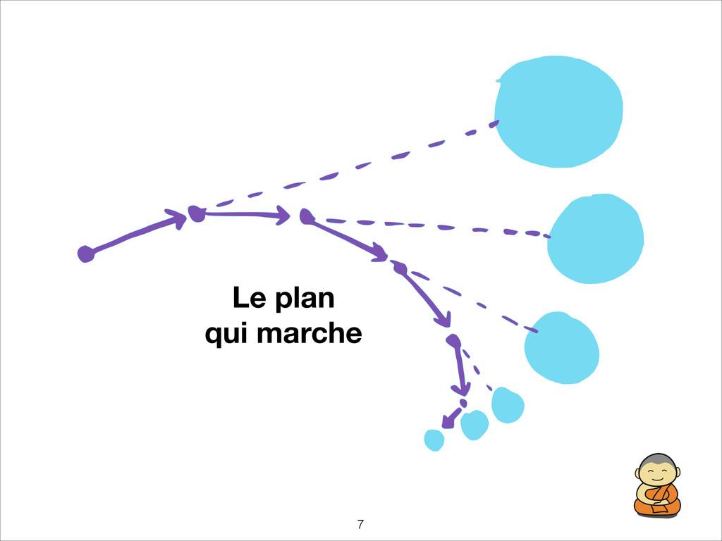 !7 Le plan qui marche
