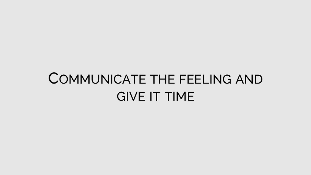 COMMUNICATE THE FEELING AND GIVE IT TIME