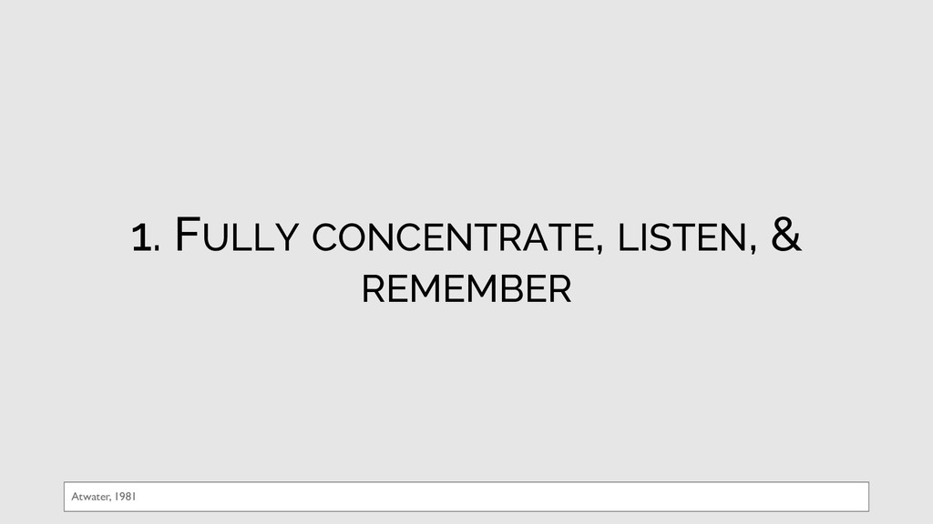 1. FULLY CONCENTRATE, LISTEN, & REMEMBER Atwate...