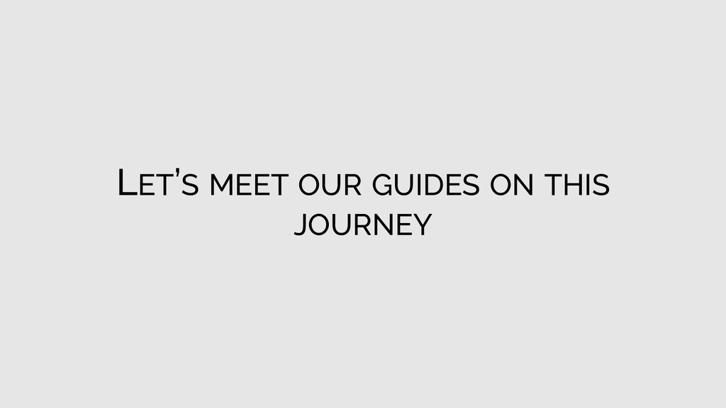 LET'S MEET OUR GUIDES ON THIS JOURNEY