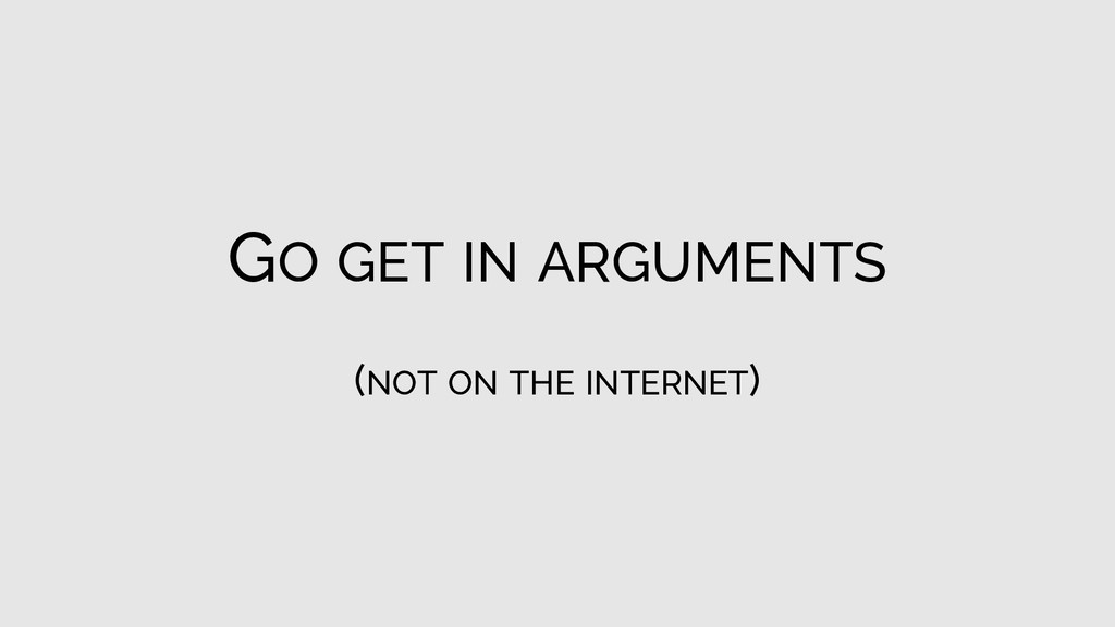 GO GET IN ARGUMENTS (NOT ON THE INTERNET)