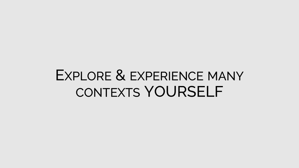 EXPLORE & EXPERIENCE MANY CONTEXTS YOURSELF