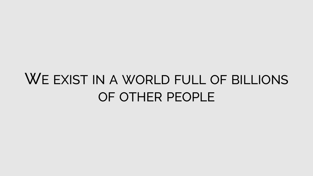 WE EXIST IN A WORLD FULL OF BILLIONS OF OTHER P...