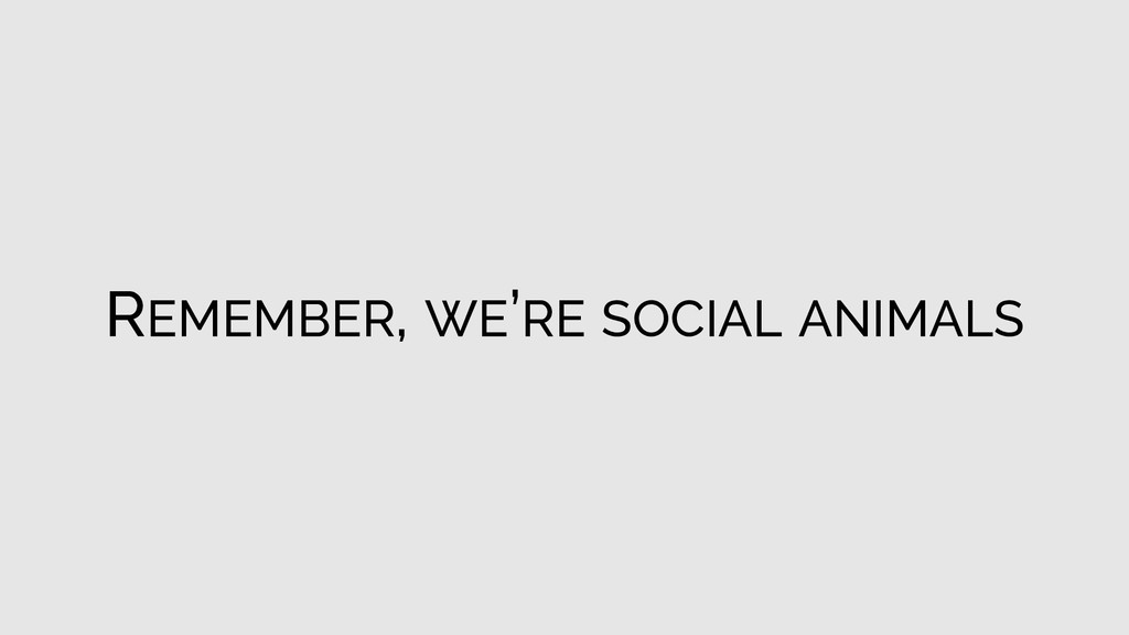 REMEMBER, WE'RE SOCIAL ANIMALS