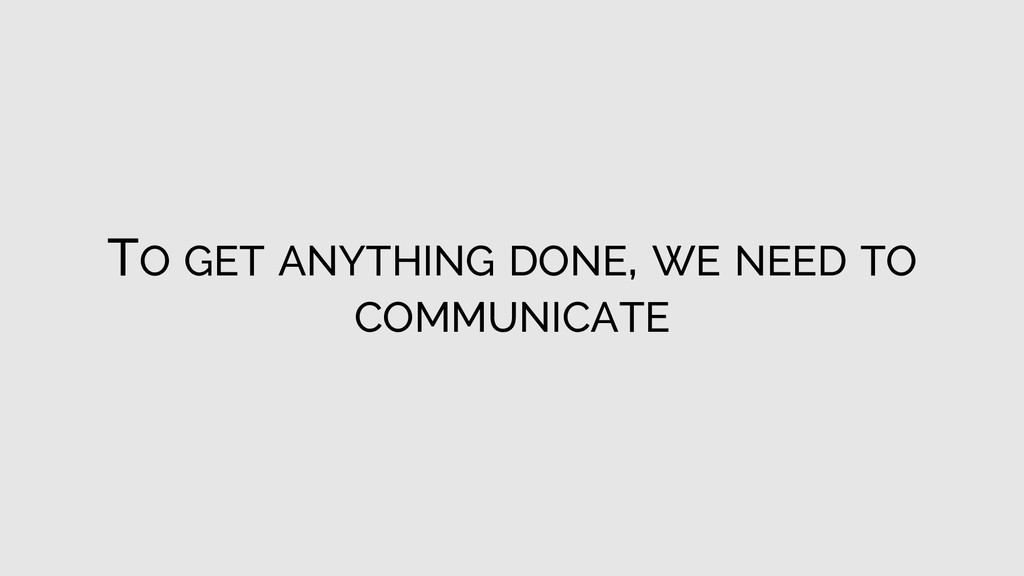 TO GET ANYTHING DONE, WE NEED TO COMMUNICATE