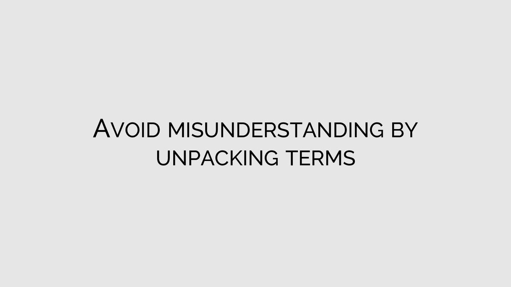 AVOID MISUNDERSTANDING BY UNPACKING TERMS