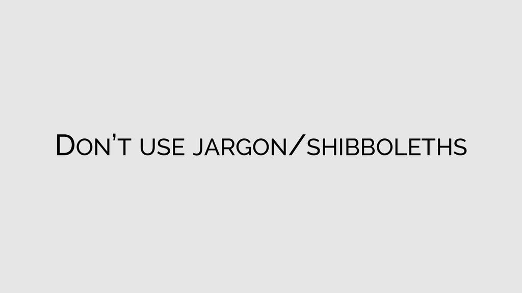 DON'T USE JARGON/SHIBBOLETHS