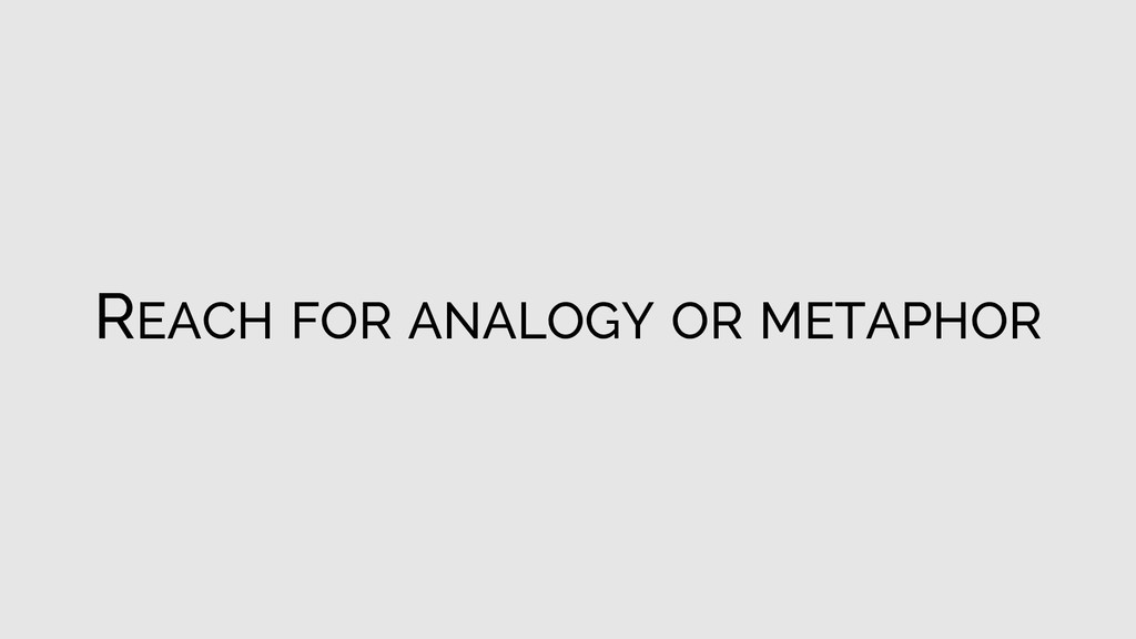 REACH FOR ANALOGY OR METAPHOR