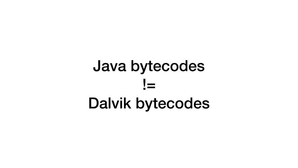 Java bytecodes != Dalvik bytecodes
