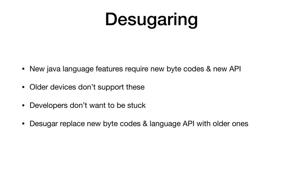 Desugaring • New java language features require...