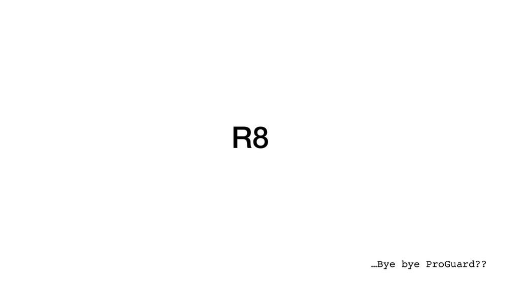 R8 …Bye bye ProGuard??