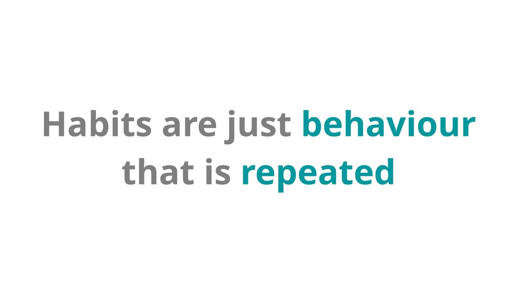 Habits are just behaviour that is repeated
