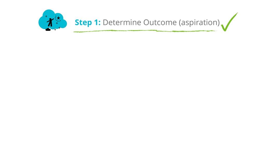 Step 1: Determine Outcome (aspiration)
