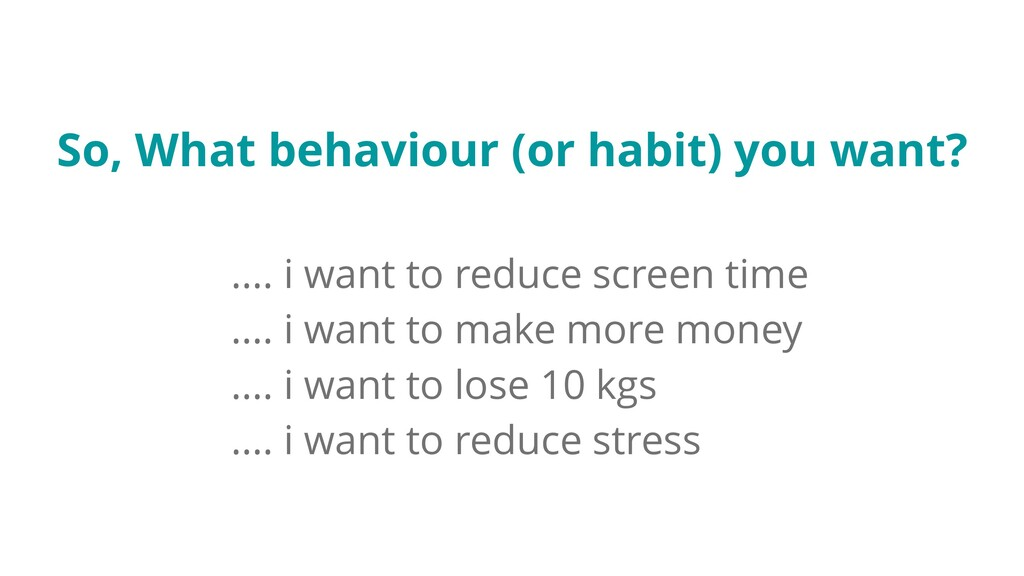 So, What behaviour (or habit) you want? .... i ...