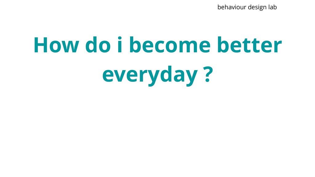 How do i become better everyday ? behaviour des...
