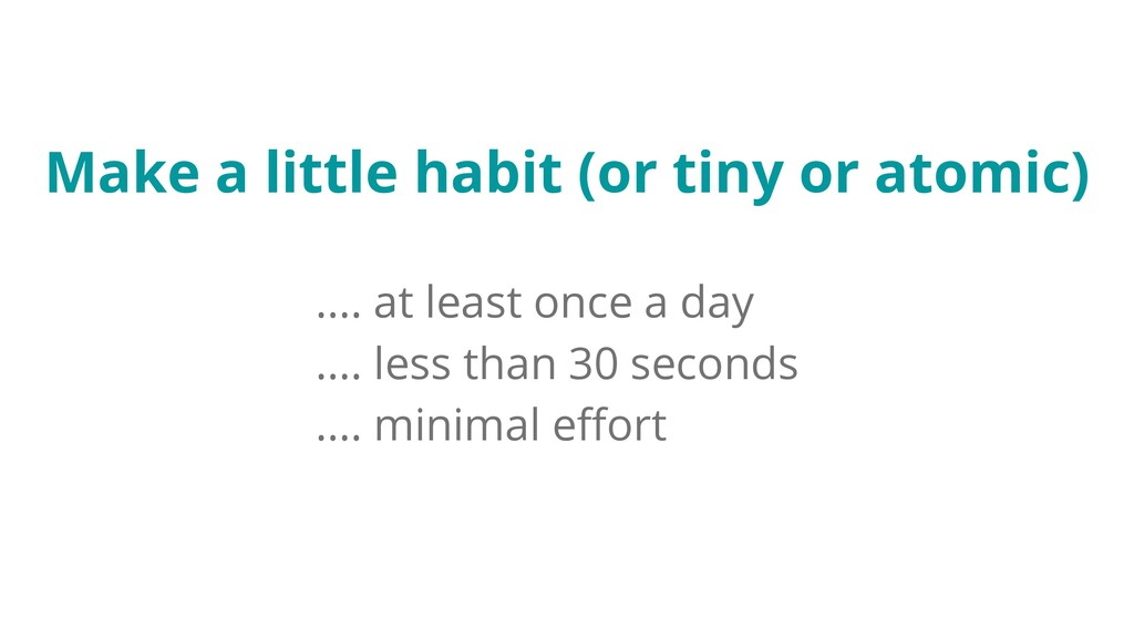 Make a little habit (or tiny or atomic) .... at...