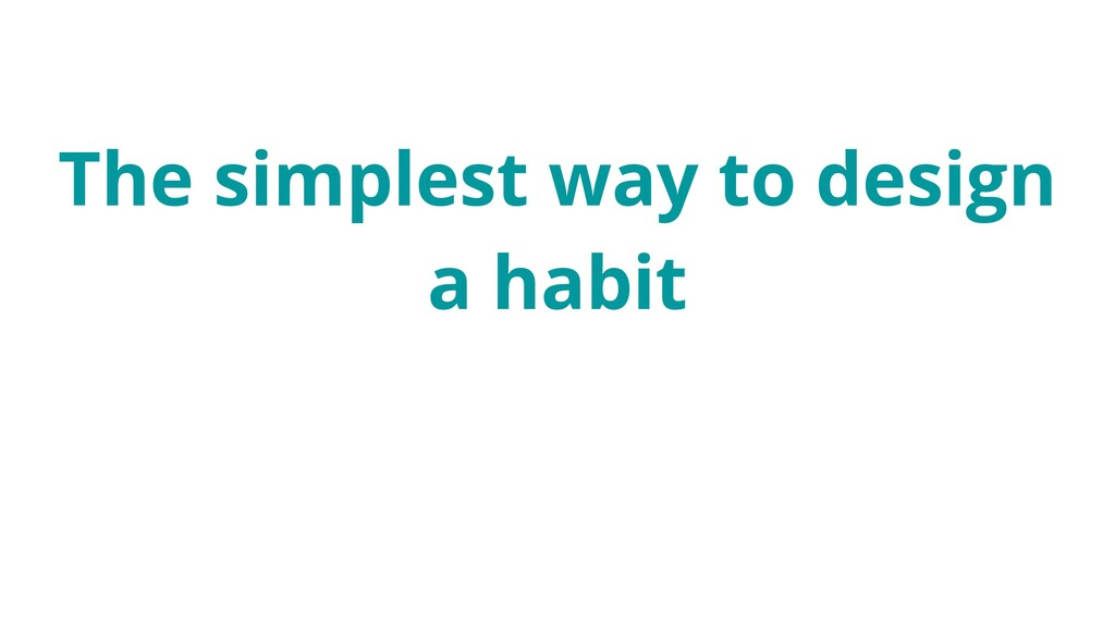 The simplest way to design a habit