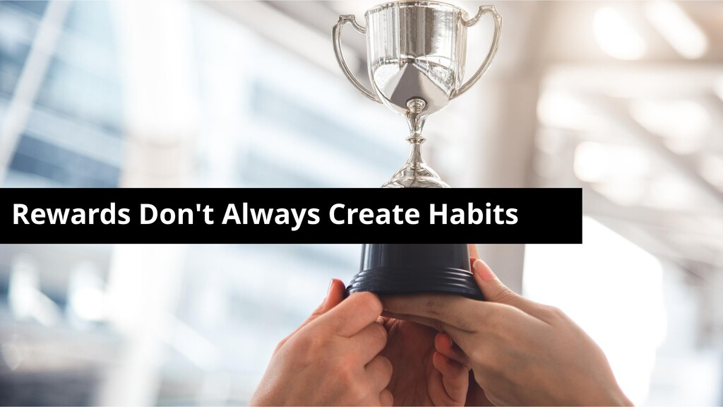 Rewards Don't Always Create Habits