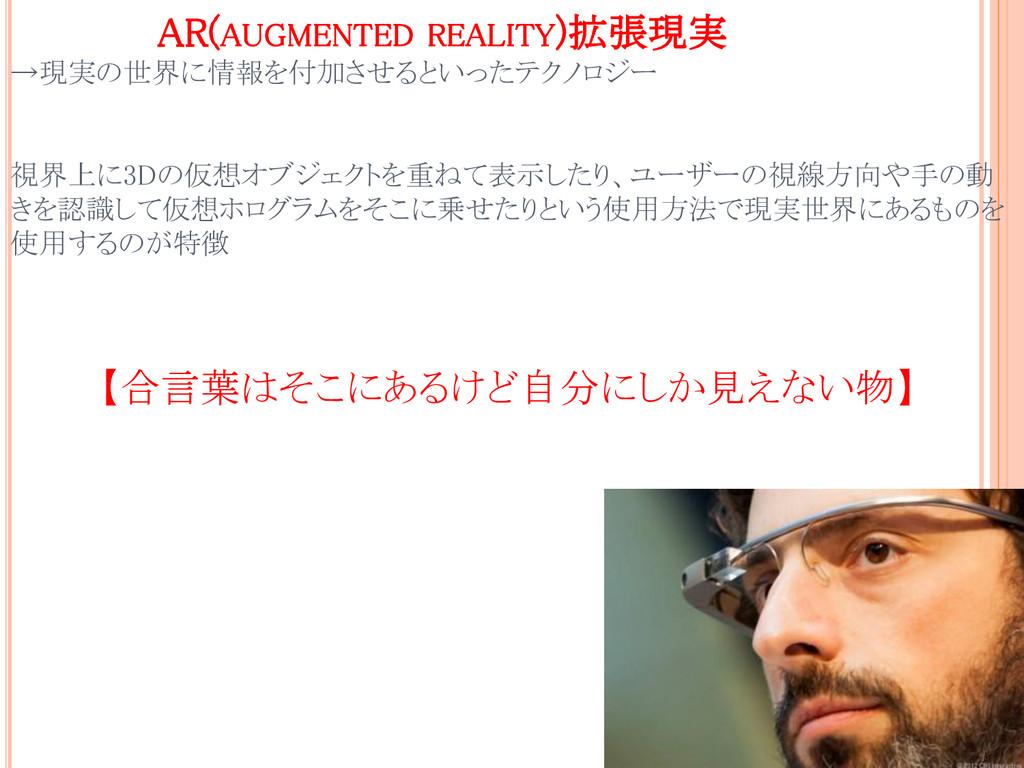 AR(AUGMENTED REALITY)拡張現実 →現実の世界に情報を付加させるといったテク...