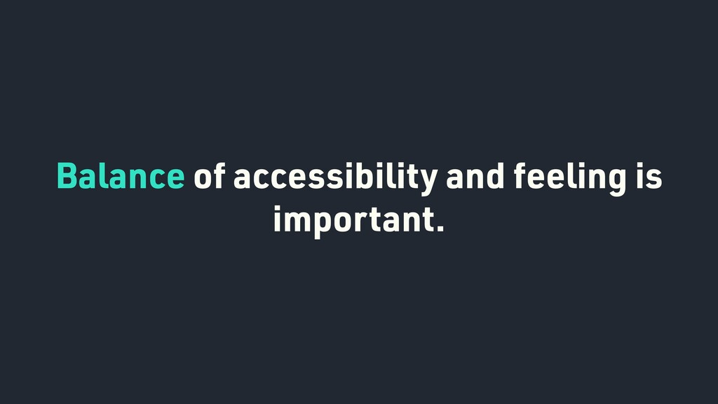 Balance of accessibility and feeling is importa...