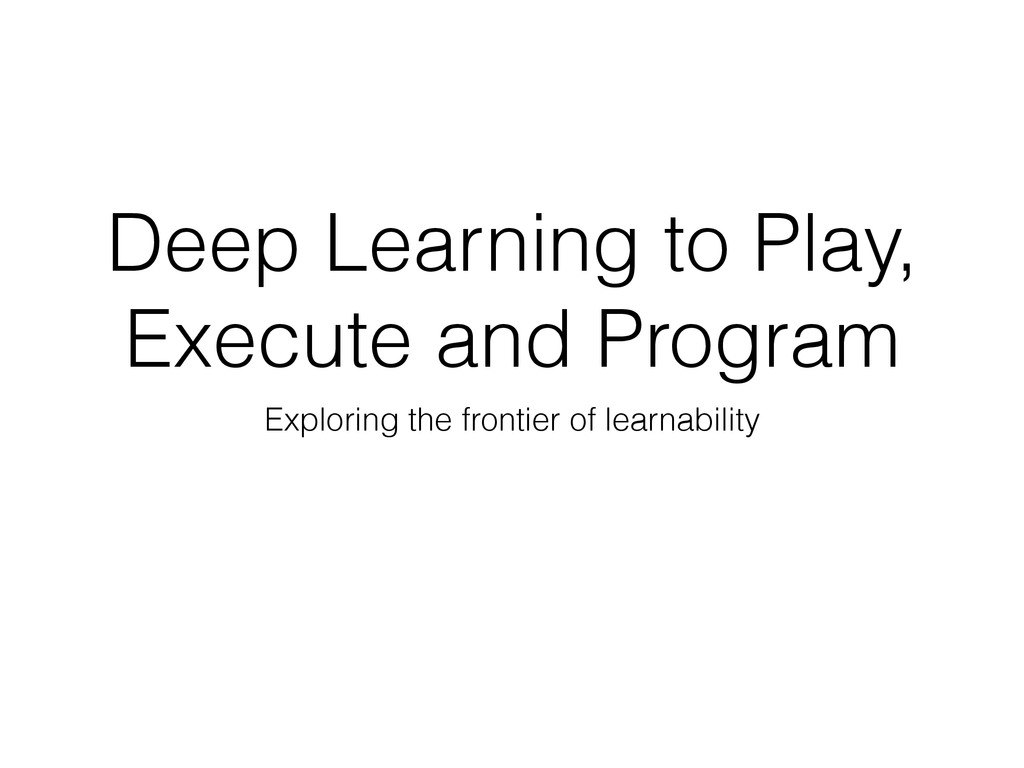 Deep Learning to Play, Execute and Program Expl...
