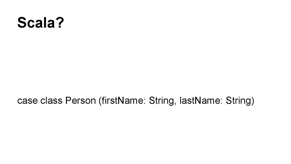 Scala? case class Person (firstName: String, la...