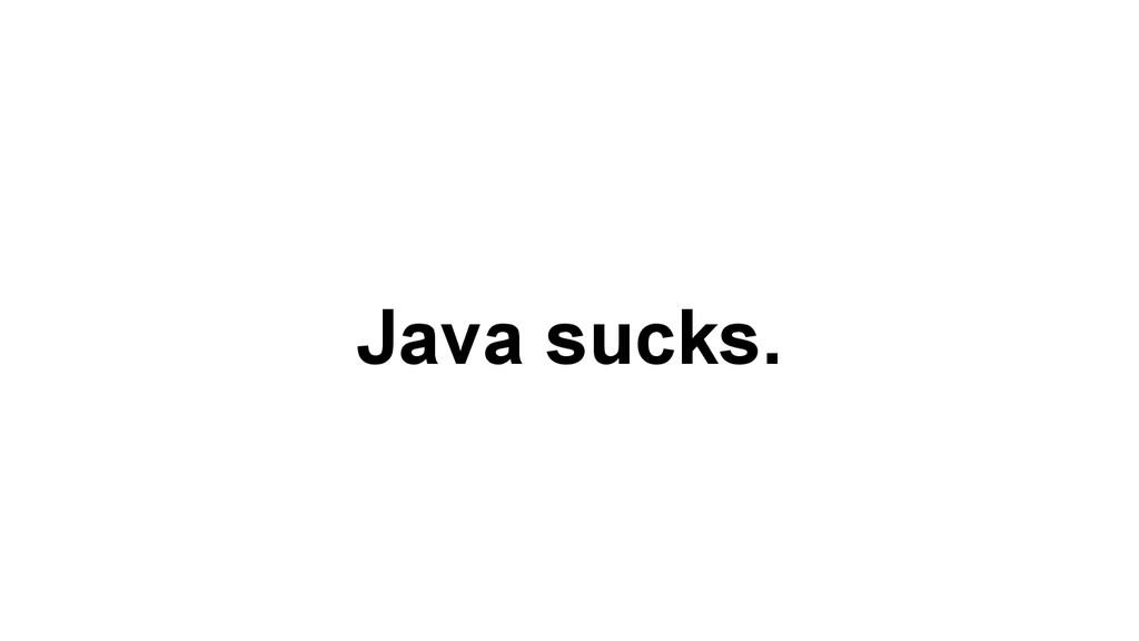Java sucks.