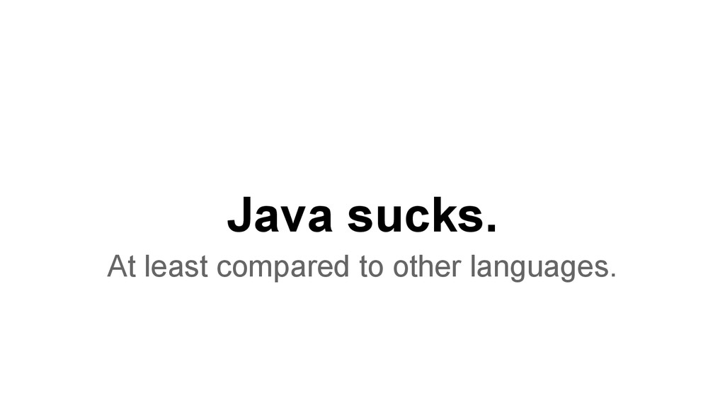 Java sucks. At least compared to other language...