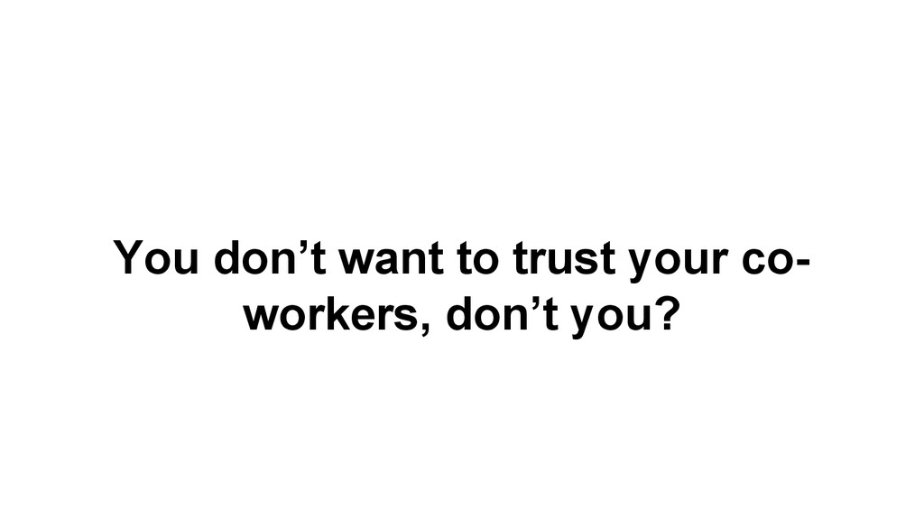 You don't want to trust your co- workers, don't...