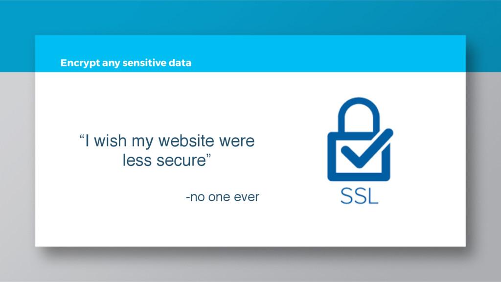 "Encrypt any sensitive data ""I wish my website w..."