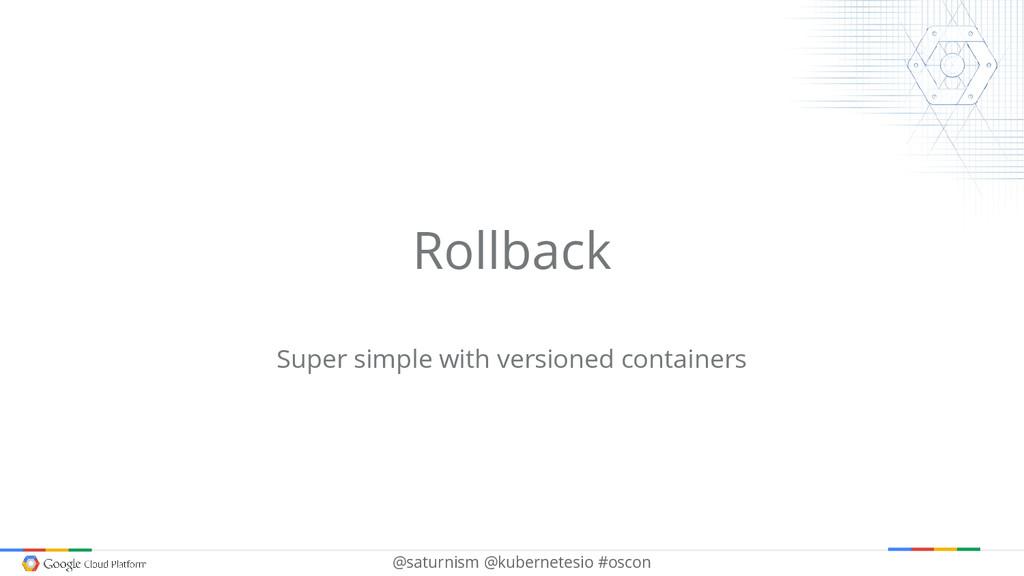 @saturnism @kubernetesio #oscon Rollback Super ...