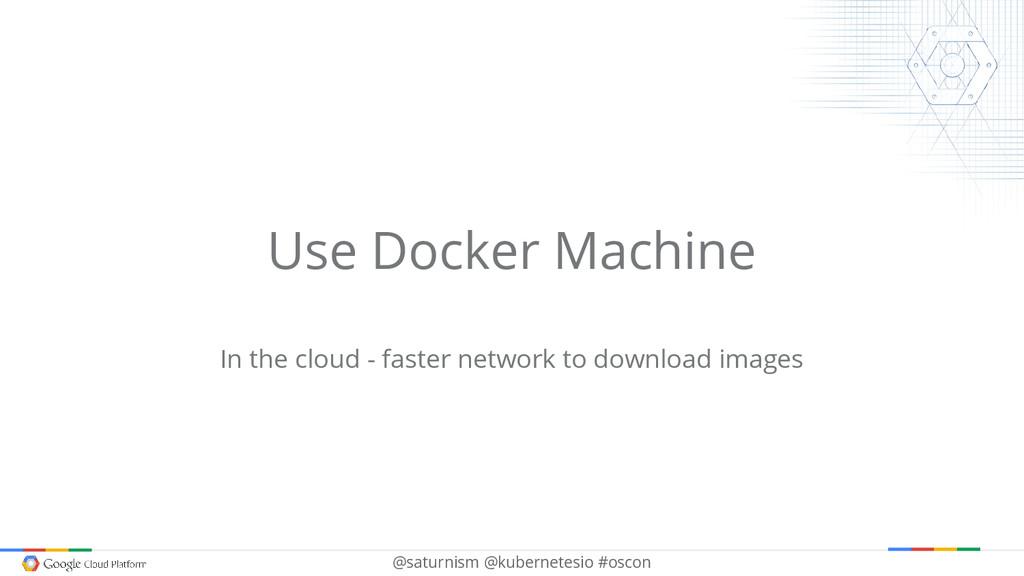@saturnism @kubernetesio #oscon Use Docker Mach...