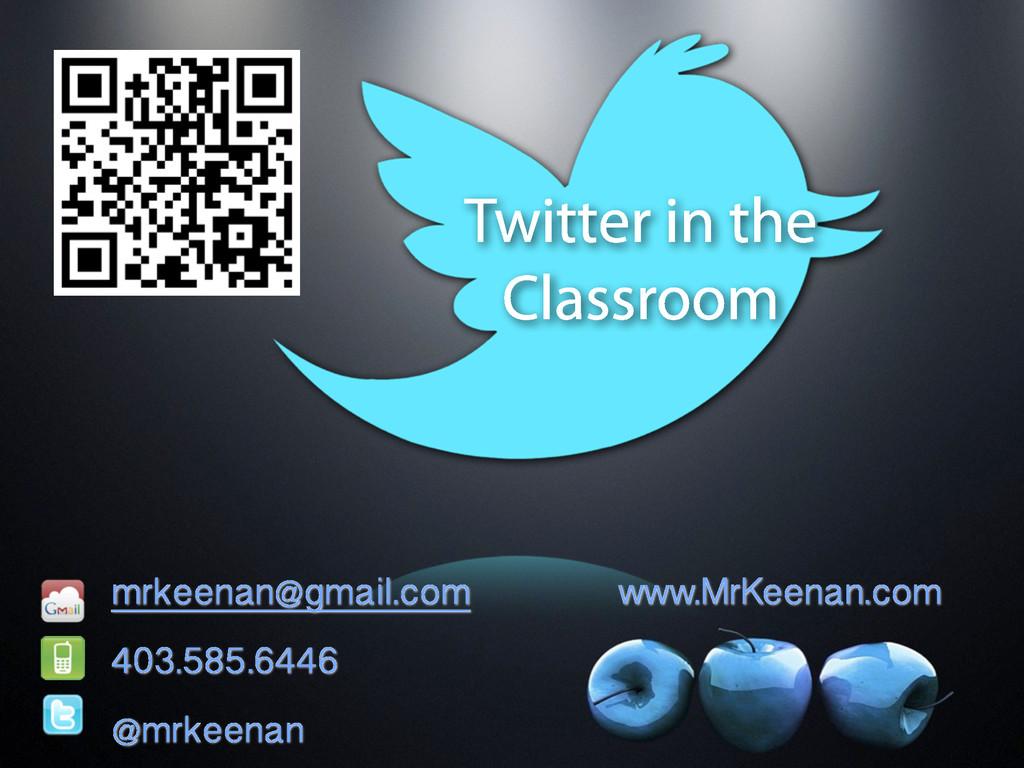 Twitter in the Classroom mrkeenan@gmail.com www...
