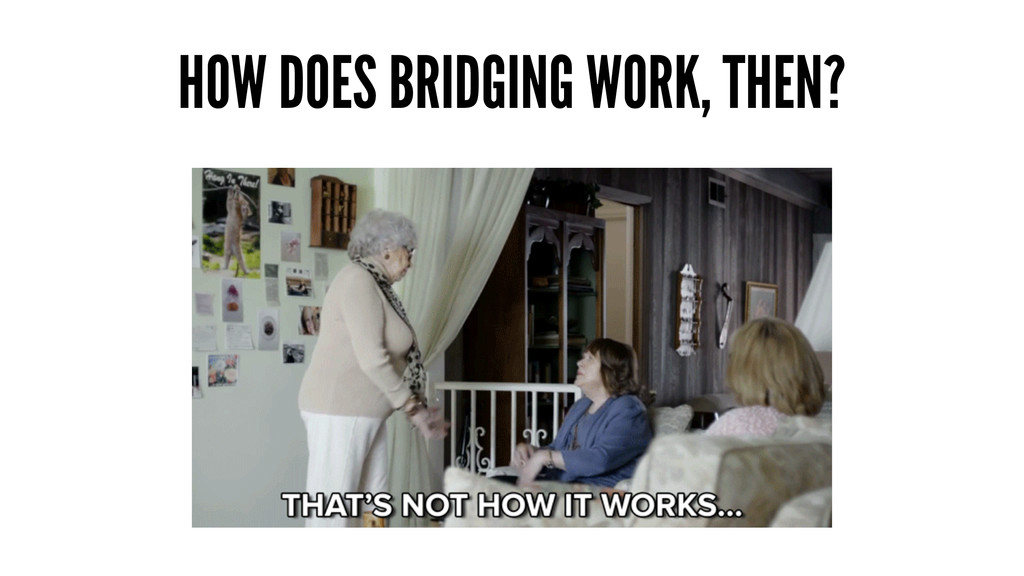HOW DOES BRIDGING WORK, THEN?