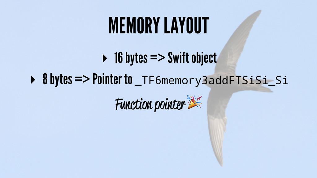 MEMORY LAYOUT ▸ 16 bytes => Swift object ▸ 8 by...