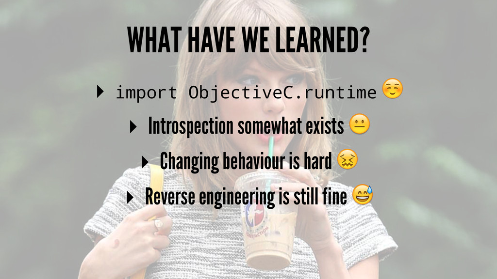 WHAT HAVE WE LEARNED? ▸ import ObjectiveC.runti...