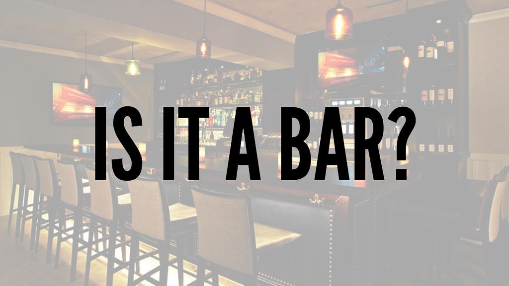 IS IT A BAR?