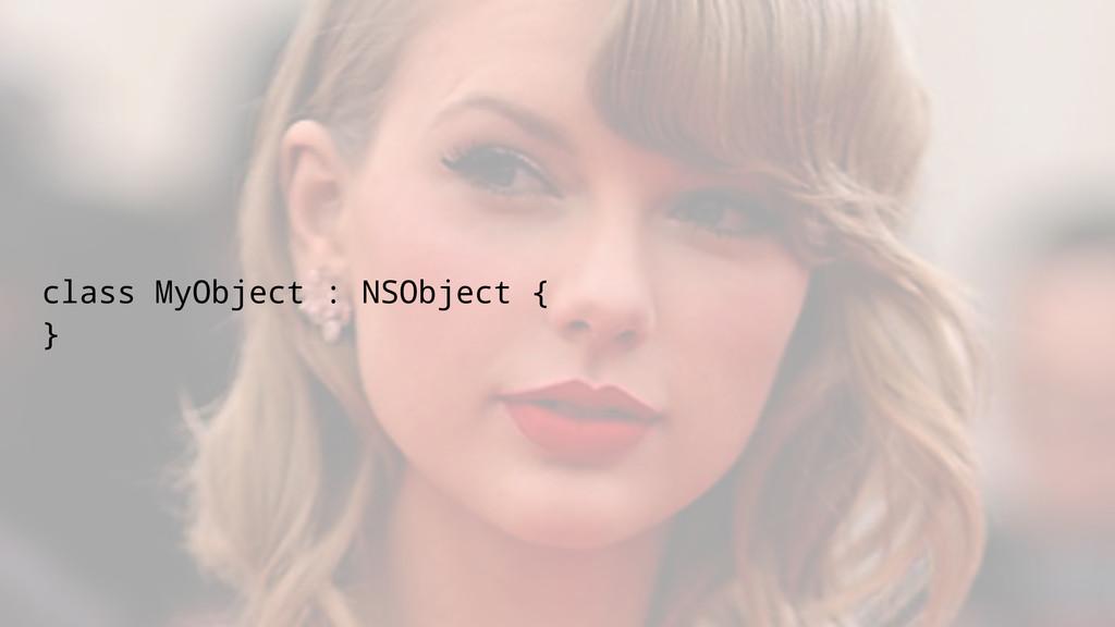 class MyObject : NSObject { }