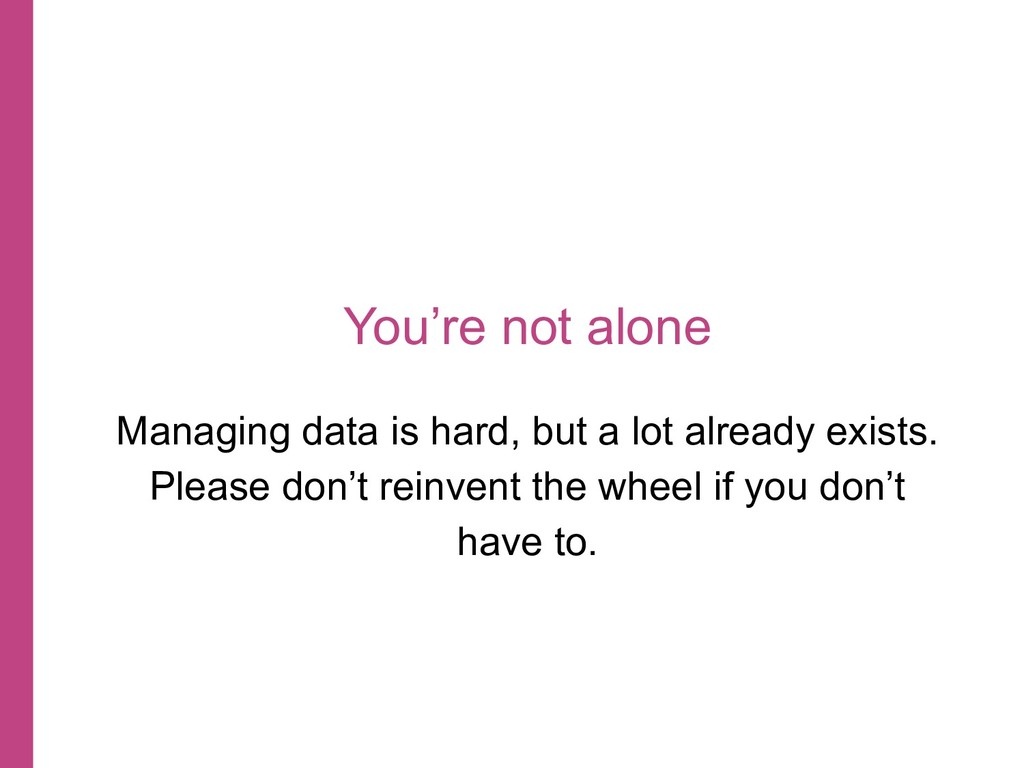 You're not alone Managing data is hard, but a l...