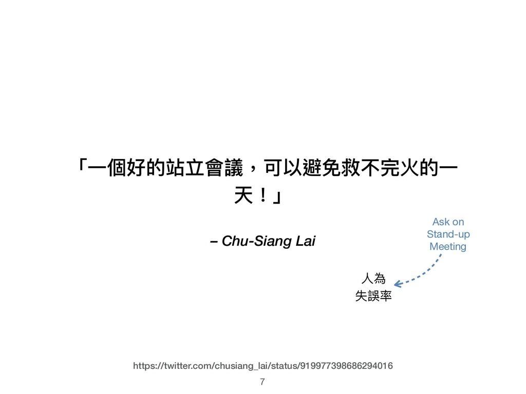 – Chu-Siang Lai 「⼀一個好的站立會議,可以避免救不完火的⼀一 天!」 7 ht...