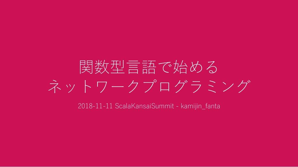 関数型言語で始める ネットワークプログラミング 2018‑11‑11 ScalaKansaiS...