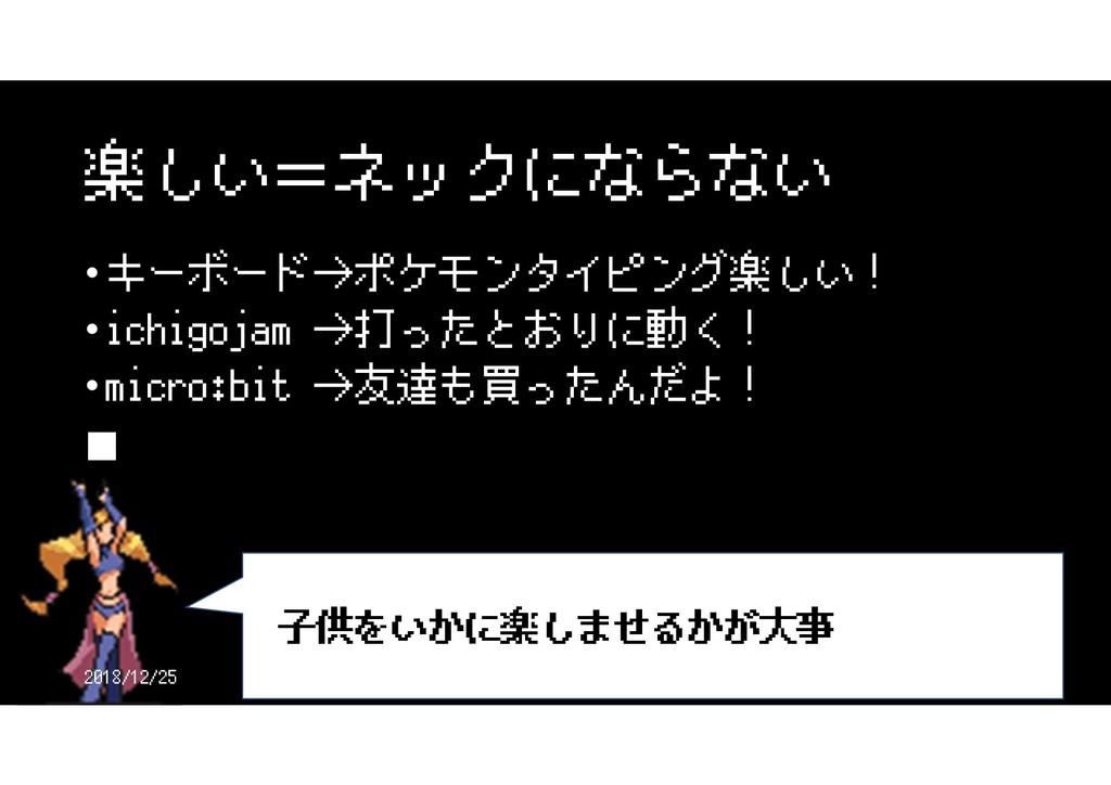 楽しい=ネックにならない • キーボード→ポケモンタイピング楽しい! • ichigojam ...