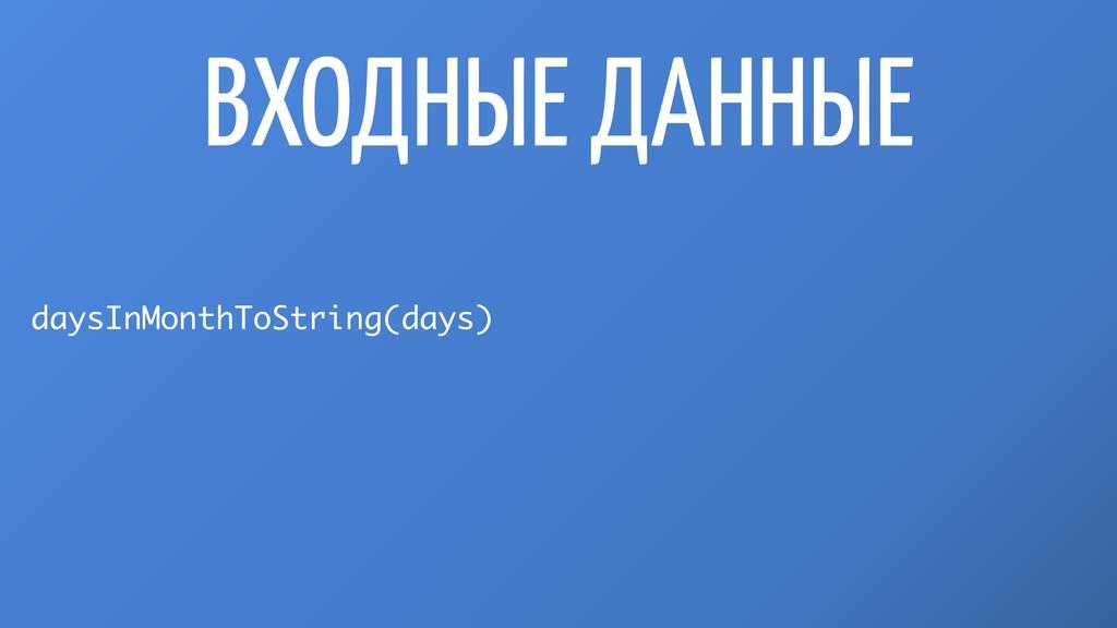 ВХОДНЫЕ ДАННЫЕ daysInMonthToString(days)