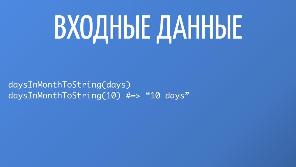 ВХОДНЫЕ ДАННЫЕ daysInMonthToString(days) daysIn...