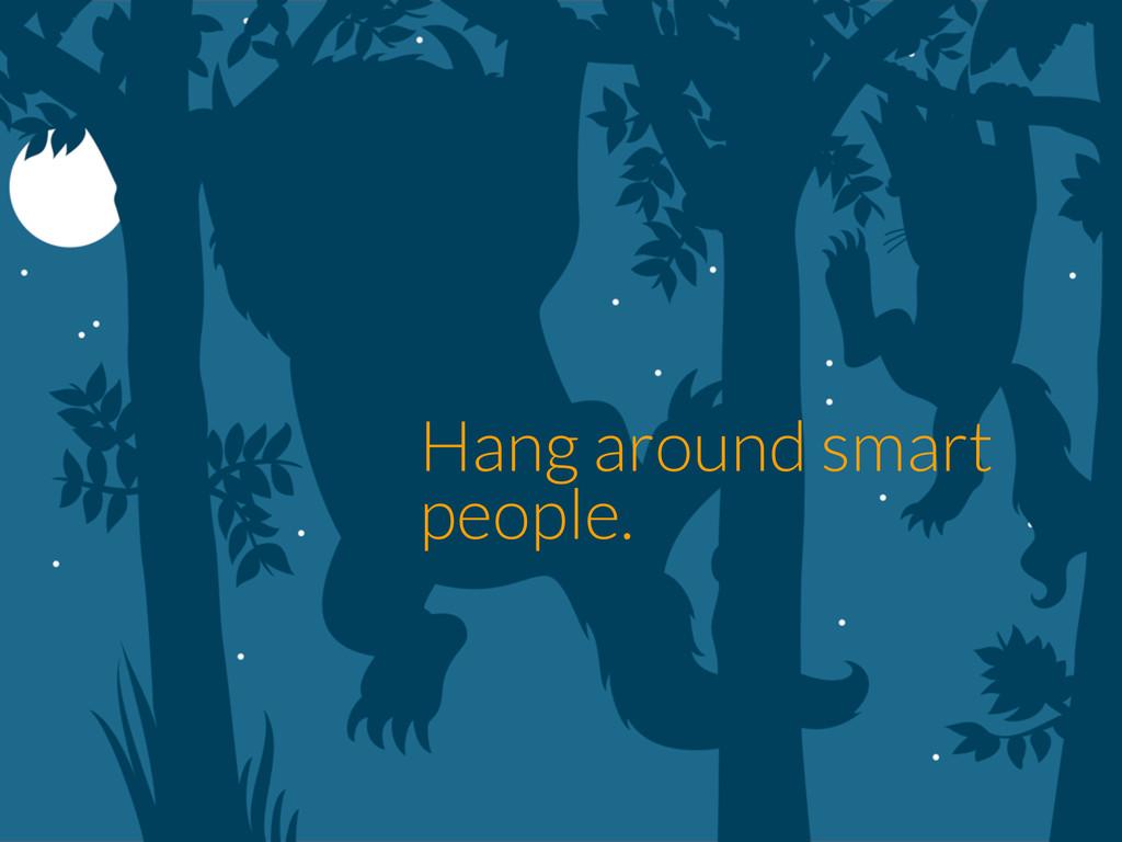 Hang around smart people.