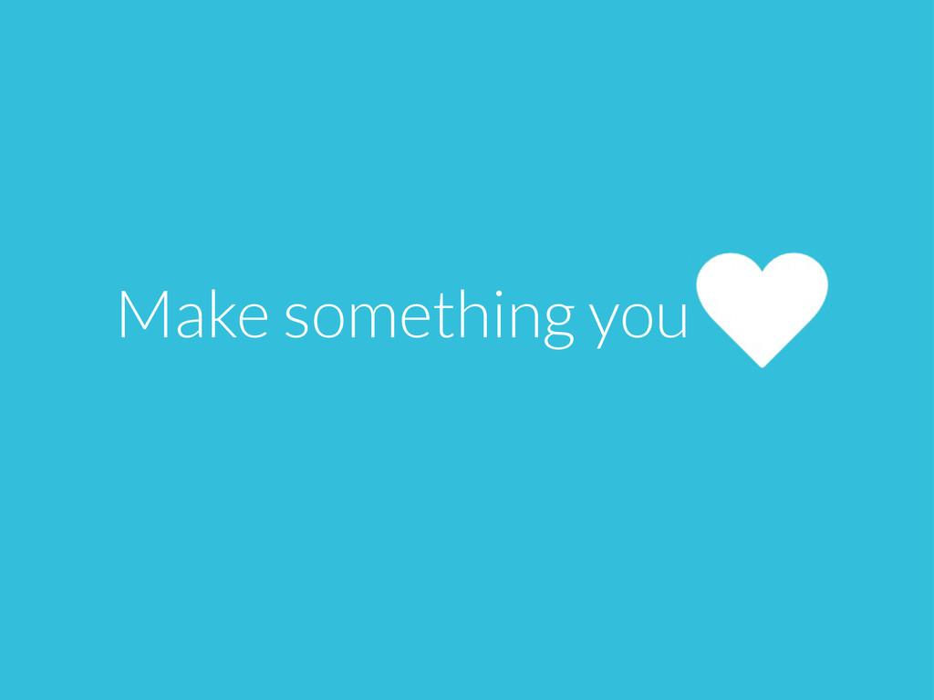 Make something you
