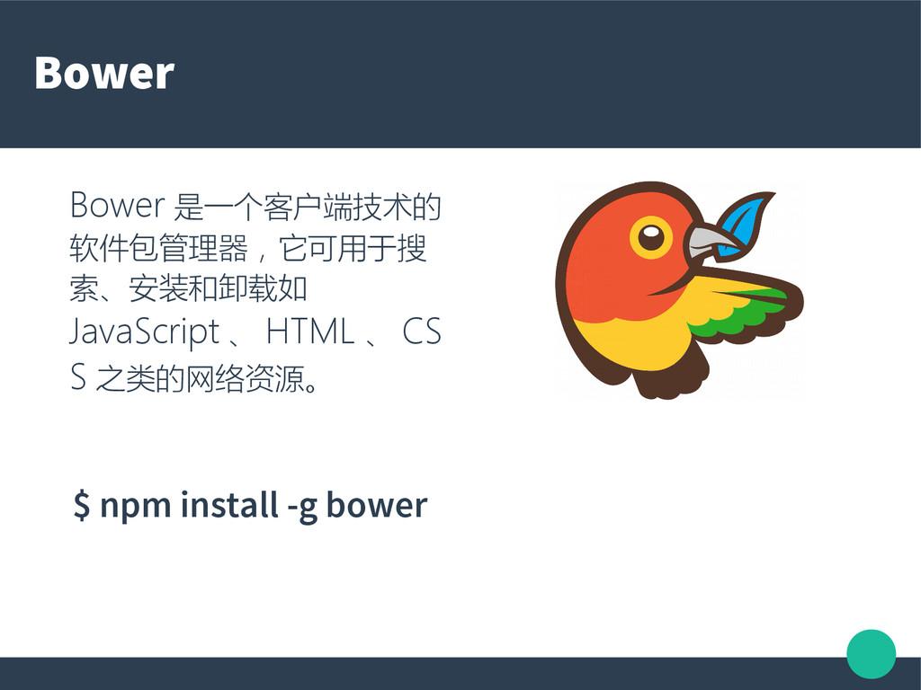 Bower Bower 是一个客户端技术的 软件包管理器,它可用于搜 索、安装和卸载如 Jav...