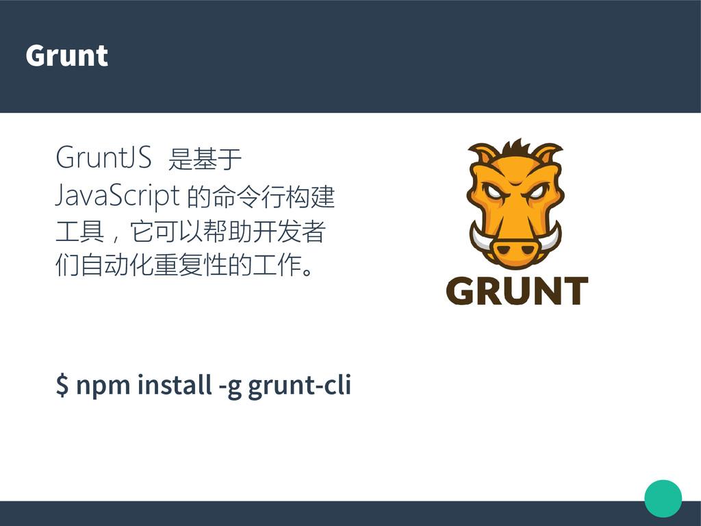 Grunt GruntJS 是基于 JavaScript 的命令行构建 工具,它可以帮助开发者...