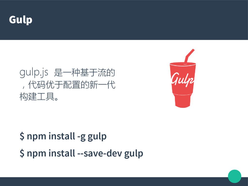 Gulp gulp.js 是一种基于流的 ,代码优于配置的新一代 构建工具。 $ npm in...