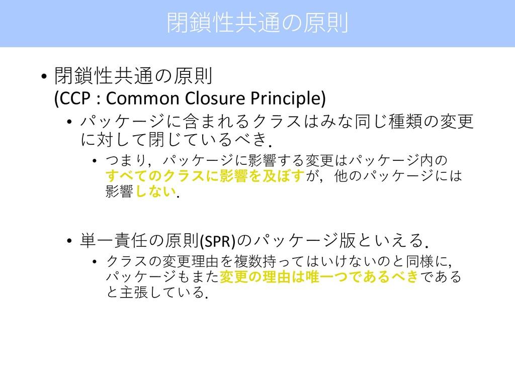 • 閉鎖性共通の原則 (CCP : Common Closure Principle) • パ...